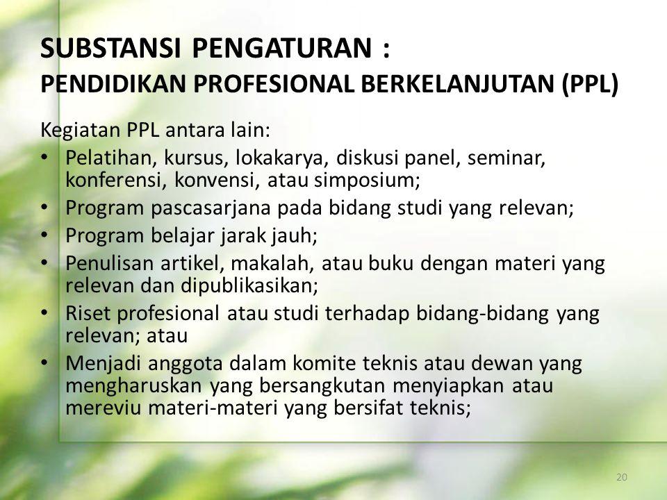 SUBSTANSI PENGATURAN : PENDIDIKAN PROFESIONAL BERKELANJUTAN (PPL) Kegiatan PPL antara lain: • Pelatihan, kursus, lokakarya, diskusi panel, seminar, ko