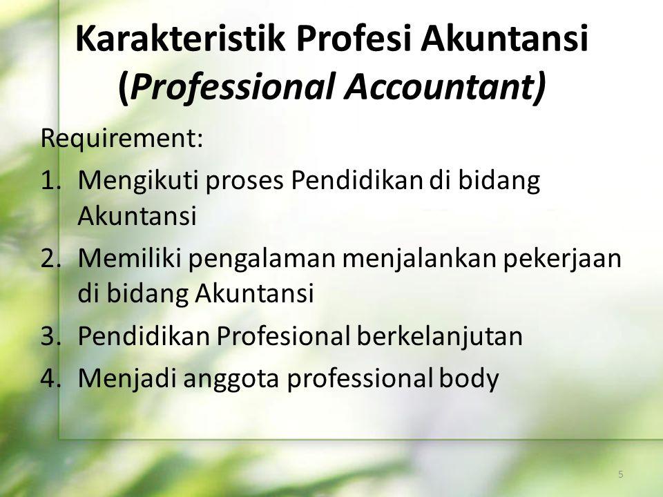 Karakteristik Profesi Akuntansi (Professional Accountant) Requirement: 1.Mengikuti proses Pendidikan di bidang Akuntansi 2.Memiliki pengalaman menjala