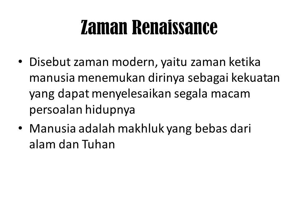 Zaman Renaissance • Disebut zaman modern, yaitu zaman ketika manusia menemukan dirinya sebagai kekuatan yang dapat menyelesaikan segala macam persoala