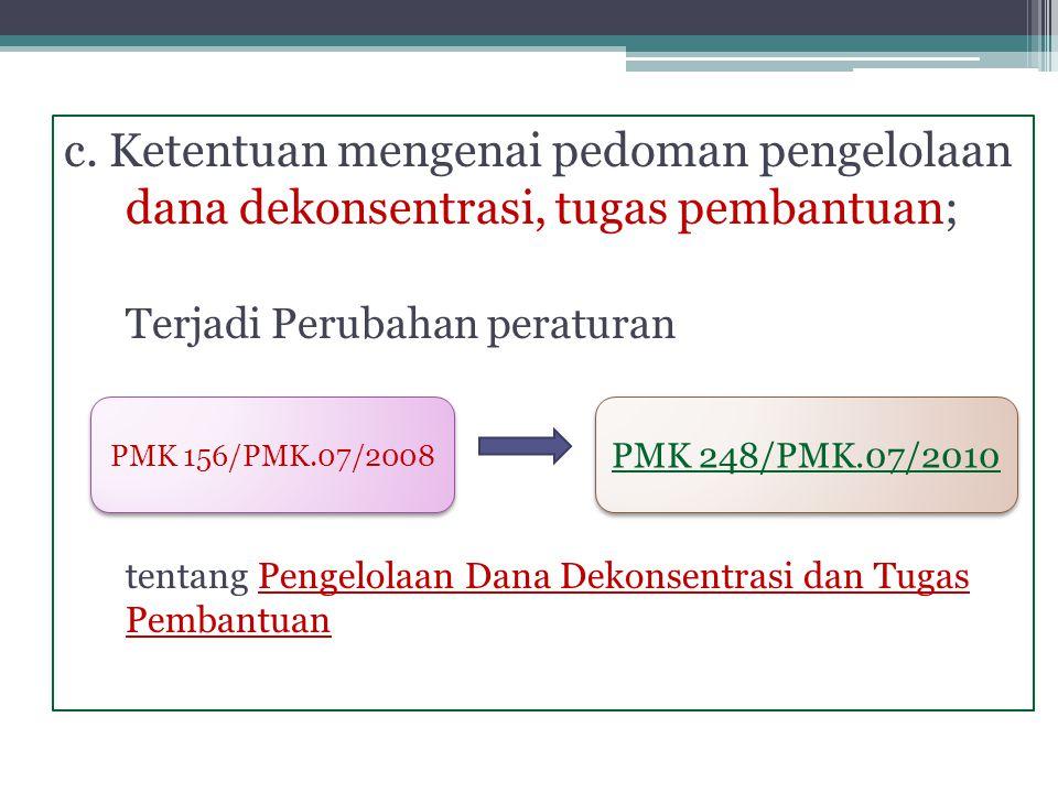 c. Ketentuan mengenai pedoman pengelolaan dana dekonsentrasi, tugas pembantuan; Terjadi Perubahan peraturan tentang Pengelolaan Dana Dekonsentrasi dan