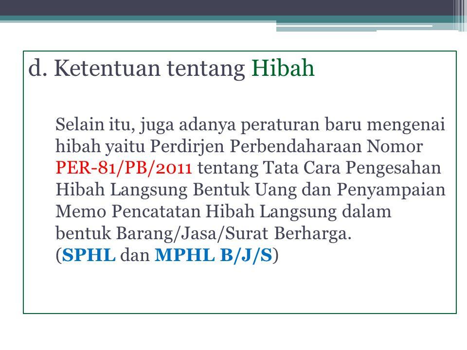 d. Ketentuan tentang Hibah Selain itu, juga adanya peraturan baru mengenai hibah yaitu Perdirjen Perbendaharaan Nomor PER-81/PB/2011 tentang Tata Cara