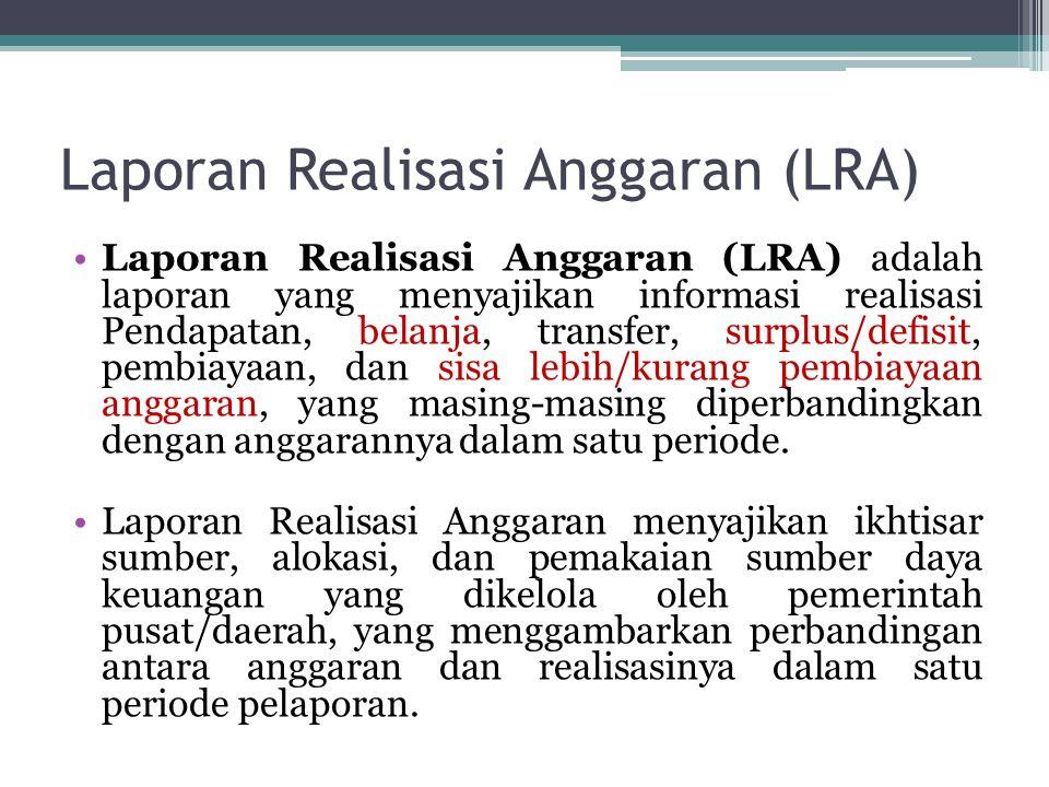 Laporan Realisasi Anggaran (LRA) •Laporan Realisasi Anggaran (LRA) adalah laporan yang menyajikan informasi realisasi Pendapatan, belanja, transfer, s