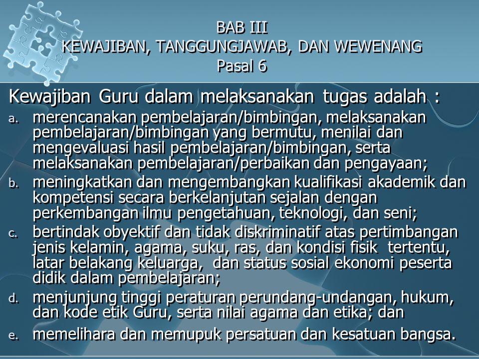 BAB III KEWAJIBAN, TANGGUNGJAWAB, DAN WEWENANG Pasal 6 Kewajiban Guru dalam melaksanakan tugas adalah : a.