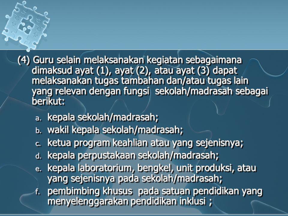 (4) Guru selain melaksanakan kegiatan sebagaimana dimaksud ayat (1), ayat (2), atau ayat (3) dapat melaksanakan tugas tambahan dan/atau tugas lain yang relevan dengan fungsi sekolah/madrasah sebagai berikut: a.
