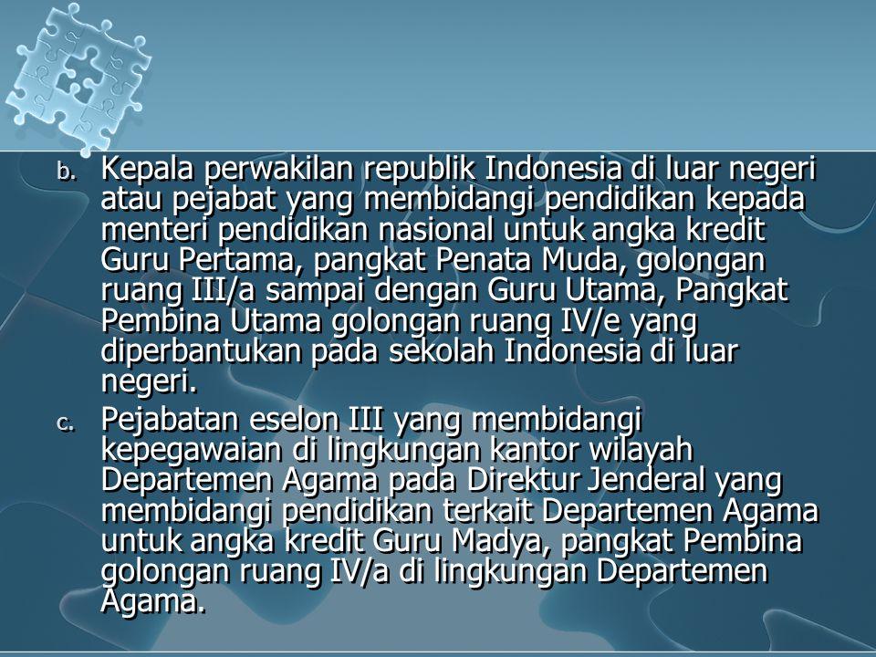 b. Kepala perwakilan republik Indonesia di luar negeri atau pejabat yang membidangi pendidikan kepada menteri pendidikan nasional untuk angka kredit G