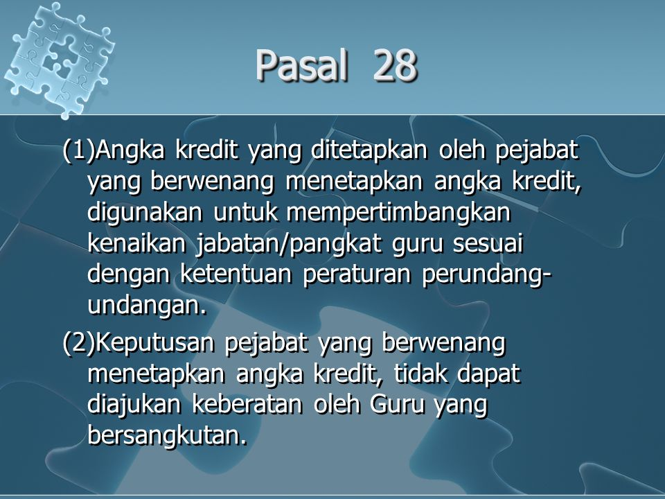 Pasal 28 (1)Angka kredit yang ditetapkan oleh pejabat yang berwenang menetapkan angka kredit, digunakan untuk mempertimbangkan kenaikan jabatan/pangkat guru sesuai dengan ketentuan peraturan perundang- undangan.