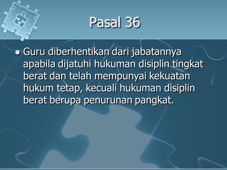 Pasal 36  Guru diberhentikan dari jabatannya apabila dijatuhi hukuman disiplin tingkat berat dan telah mempunyai kekuatan hukum tetap, kecuali hukuman disiplin berat berupa penurunan pangkat.