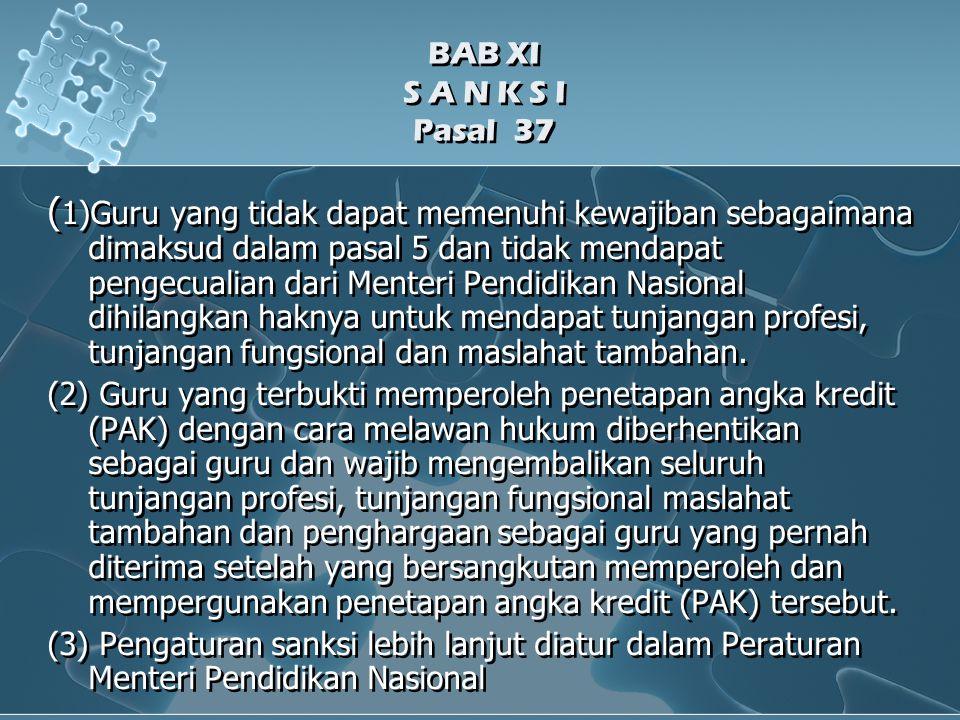 BAB XI S A N K S I Pasal 37 ( 1)Guru yang tidak dapat memenuhi kewajiban sebagaimana dimaksud dalam pasal 5 dan tidak mendapat pengecualian dari Menteri Pendidikan Nasional dihilangkan haknya untuk mendapat tunjangan profesi, tunjangan fungsional dan maslahat tambahan.