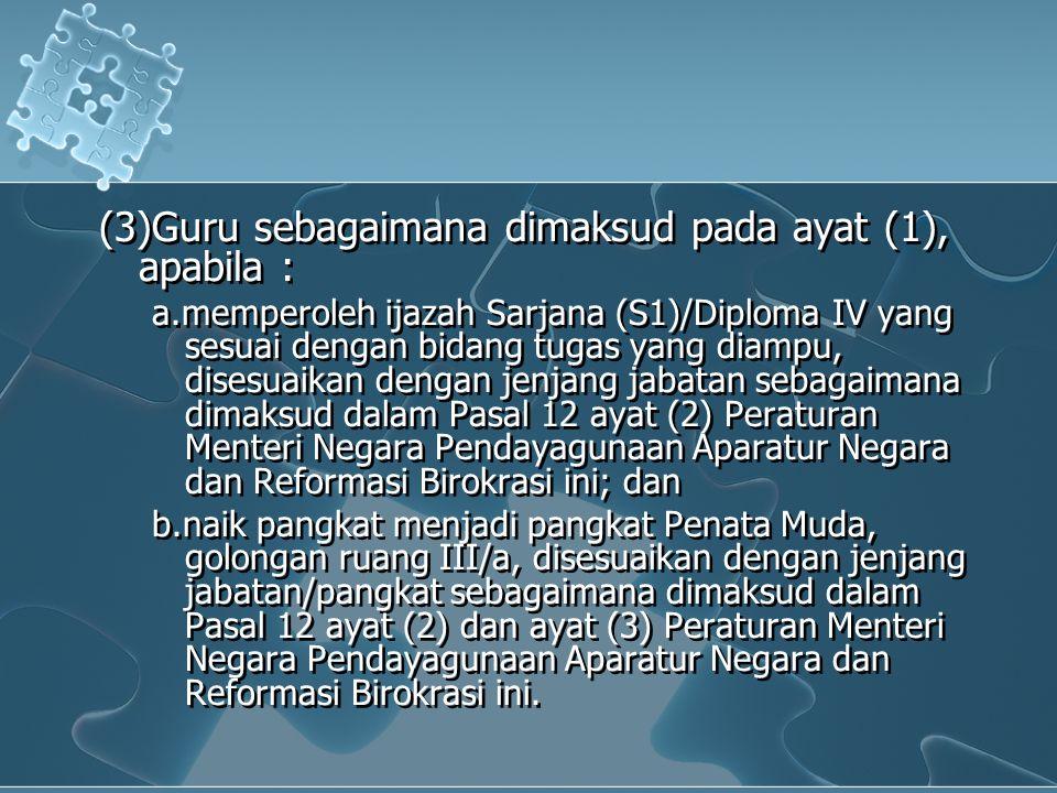 (3)Guru sebagaimana dimaksud pada ayat (1), apabila : a.memperoleh ijazah Sarjana (S1)/Diploma IV yang sesuai dengan bidang tugas yang diampu, disesuaikan dengan jenjang jabatan sebagaimana dimaksud dalam Pasal 12 ayat (2) Peraturan Menteri Negara Pendayagunaan Aparatur Negara dan Reformasi Birokrasi ini; dan b.naik pangkat menjadi pangkat Penata Muda, golongan ruang III/a, disesuaikan dengan jenjang jabatan/pangkat sebagaimana dimaksud dalam Pasal 12 ayat (2) dan ayat (3) Peraturan Menteri Negara Pendayagunaan Aparatur Negara dan Reformasi Birokrasi ini.