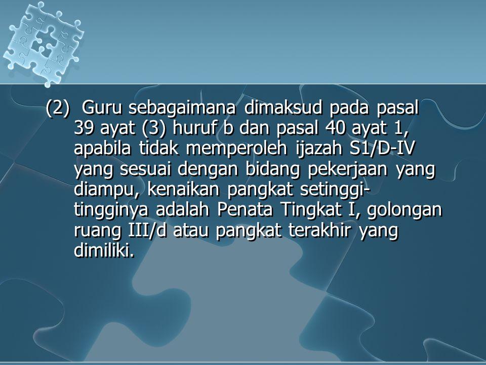 (2) Guru sebagaimana dimaksud pada pasal 39 ayat (3) huruf b dan pasal 40 ayat 1, apabila tidak memperoleh ijazah S1/D-IV yang sesuai dengan bidang pekerjaan yang diampu, kenaikan pangkat setinggi- tingginya adalah Penata Tingkat I, golongan ruang III/d atau pangkat terakhir yang dimiliki.