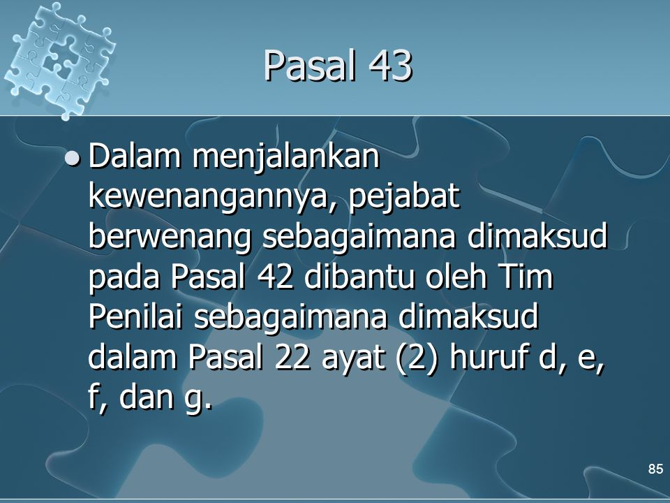 Pasal 43  Dalam menjalankan kewenangannya, pejabat berwenang sebagaimana dimaksud pada Pasal 42 dibantu oleh Tim Penilai sebagaimana dimaksud dalam P