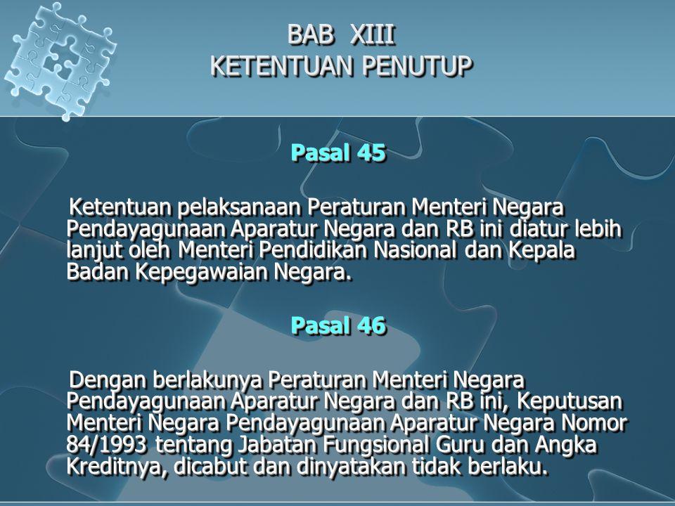 BAB XIII KETENTUAN PENUTUP Pasal 45 Ketentuan pelaksanaan Peraturan Menteri Negara Pendayagunaan Aparatur Negara dan RB ini diatur lebih lanjut oleh Menteri Pendidikan Nasional dan Kepala Badan Kepegawaian Negara.