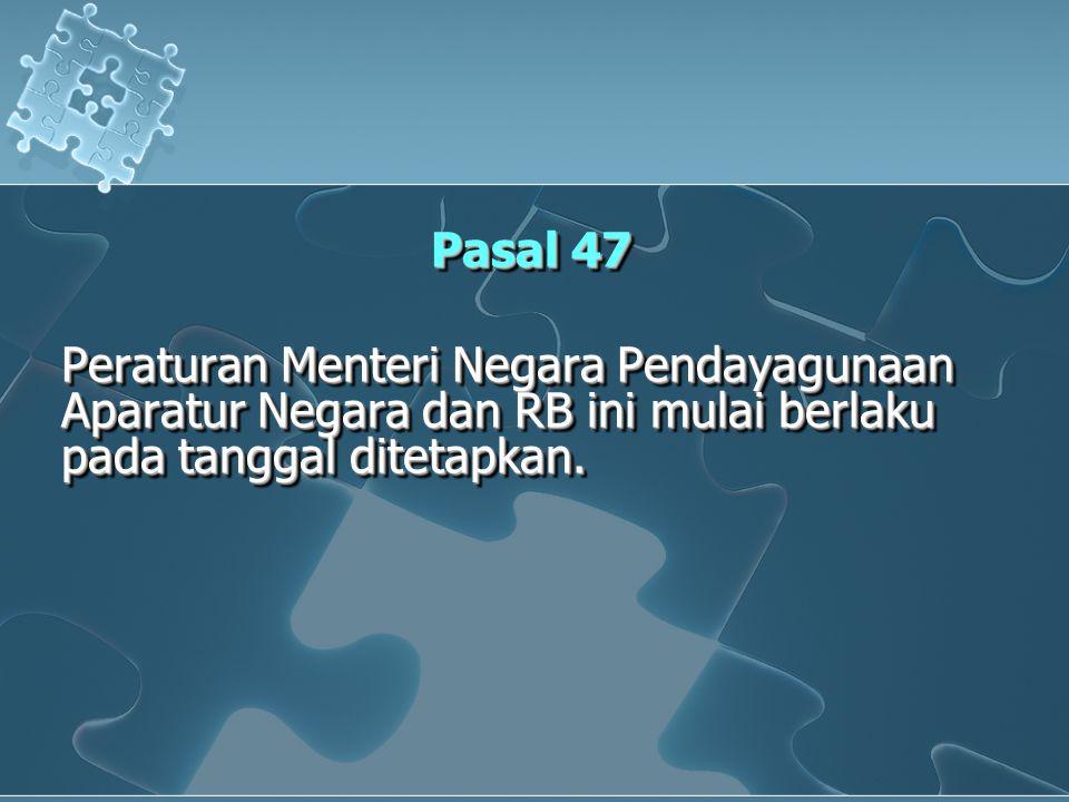 Pasal 47 Peraturan Menteri Negara Pendayagunaan Aparatur Negara dan RB ini mulai berlaku pada tanggal ditetapkan. Pasal 47 Peraturan Menteri Negara Pe