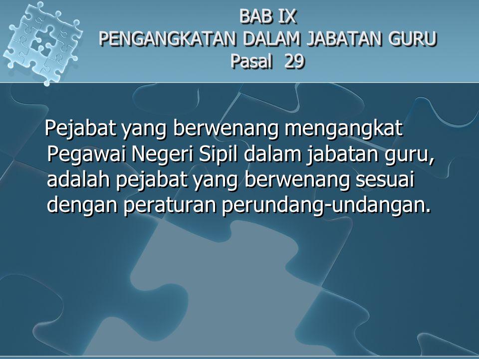 BAB IX PENGANGKATAN DALAM JABATAN GURU Pasal 29 Pejabat yang berwenang mengangkat Pegawai Negeri Sipil dalam jabatan guru, adalah pejabat yang berwenang sesuai dengan peraturan perundang-undangan.
