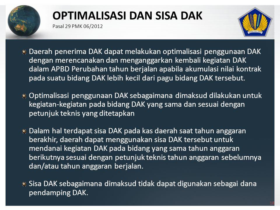 Daerah penerima DAK dapat melakukan optimalisasi penggunaan DAK dengan merencanakan dan menganggarkan kembali kegiatan DAK dalam APBD Perubahan tahun berjalan apabila akumulasi nilai kontrak pada suatu bidang DAK lebih kecil dari pagu bidang DAK tersebut.
