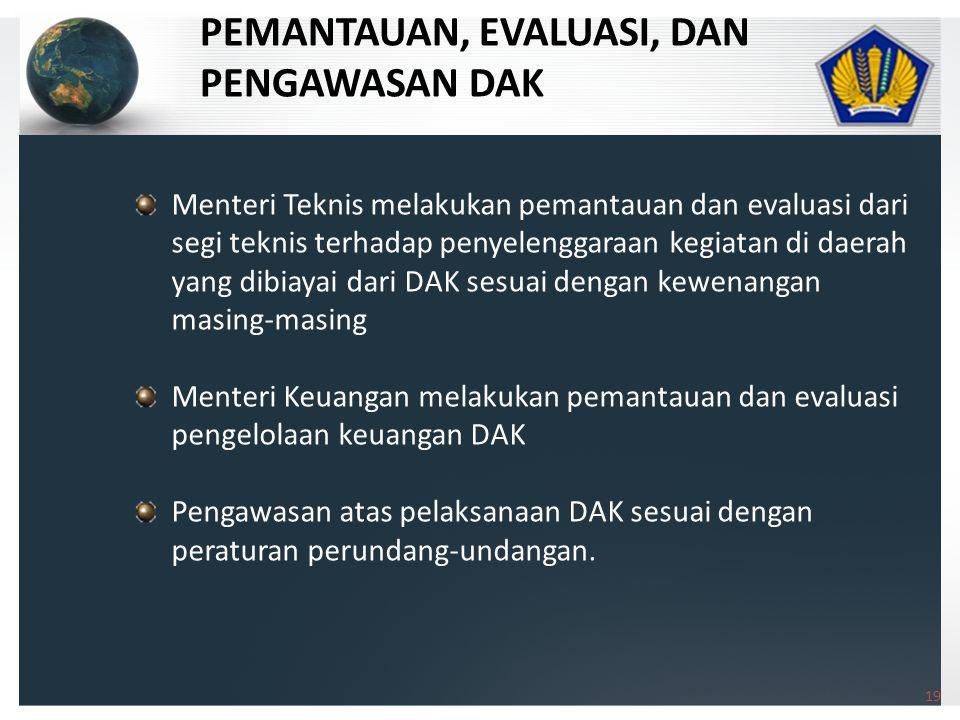 19 Menteri Teknis melakukan pemantauan dan evaluasi dari segi teknis terhadap penyelenggaraan kegiatan di daerah yang dibiayai dari DAK sesuai dengan kewenangan masing-masing Menteri Keuangan melakukan pemantauan dan evaluasi pengelolaan keuangan DAK Pengawasan atas pelaksanaan DAK sesuai dengan peraturan perundang-undangan.
