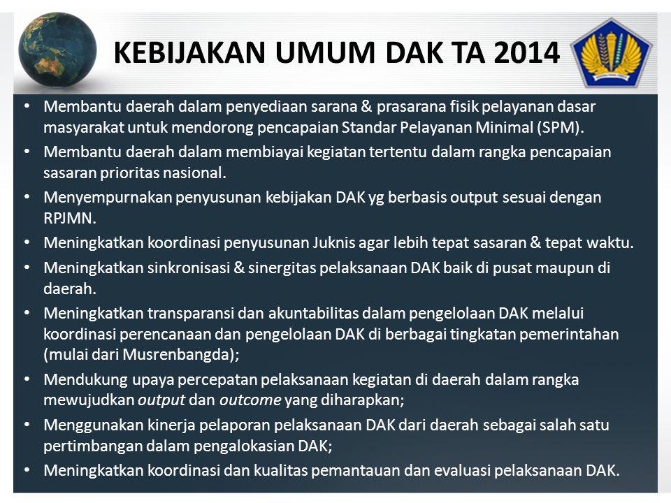 KEBIJAKAN UMUM DAK TA 2014 • Membantu daerah dalam penyediaan sarana & prasarana fisik pelayanan dasar masyarakat untuk mendorong pencapaian Standar Pelayanan Minimal (SPM).