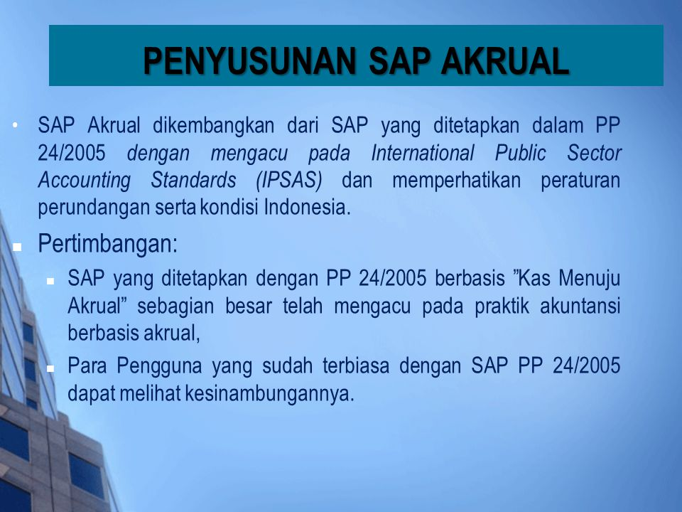 • SAP Akrual dikembangkan dari SAP yang ditetapkan dalam PP 24/2005 dengan mengacu pada International Public Sector Accounting Standards (IPSAS) dan m