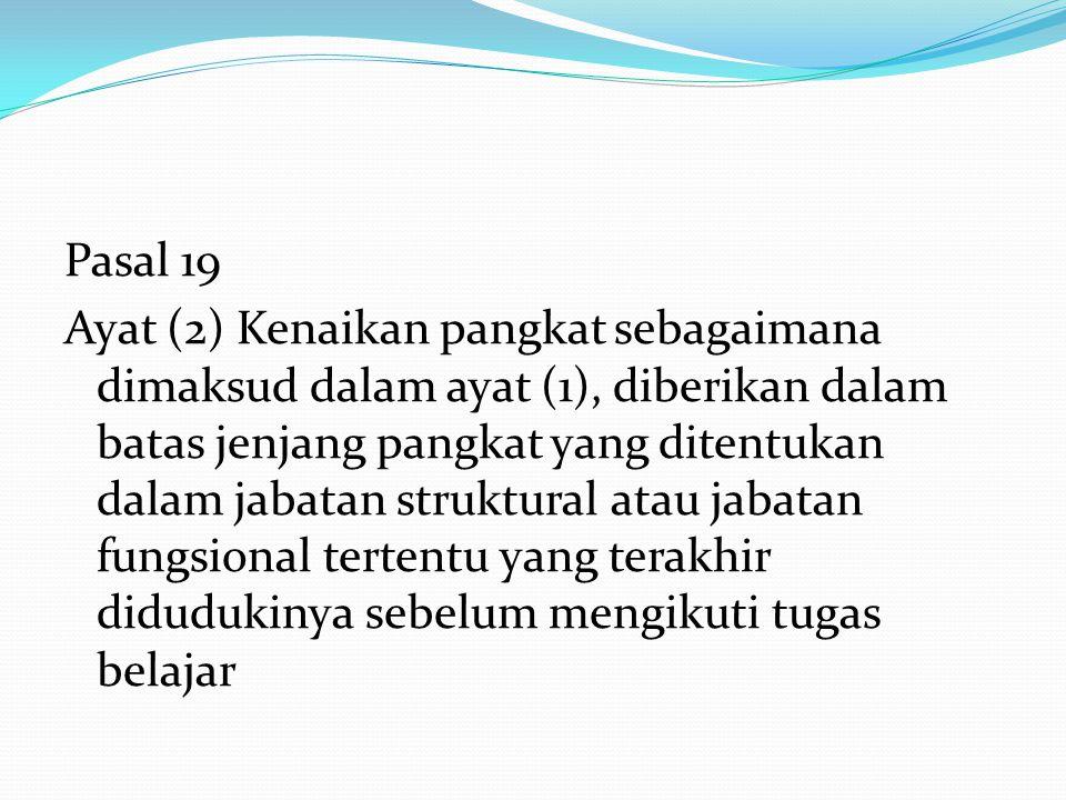 Pasal 19 Ayat (2) Kenaikan pangkat sebagaimana dimaksud dalam ayat (1), diberikan dalam batas jenjang pangkat yang ditentukan dalam jabatan struktural