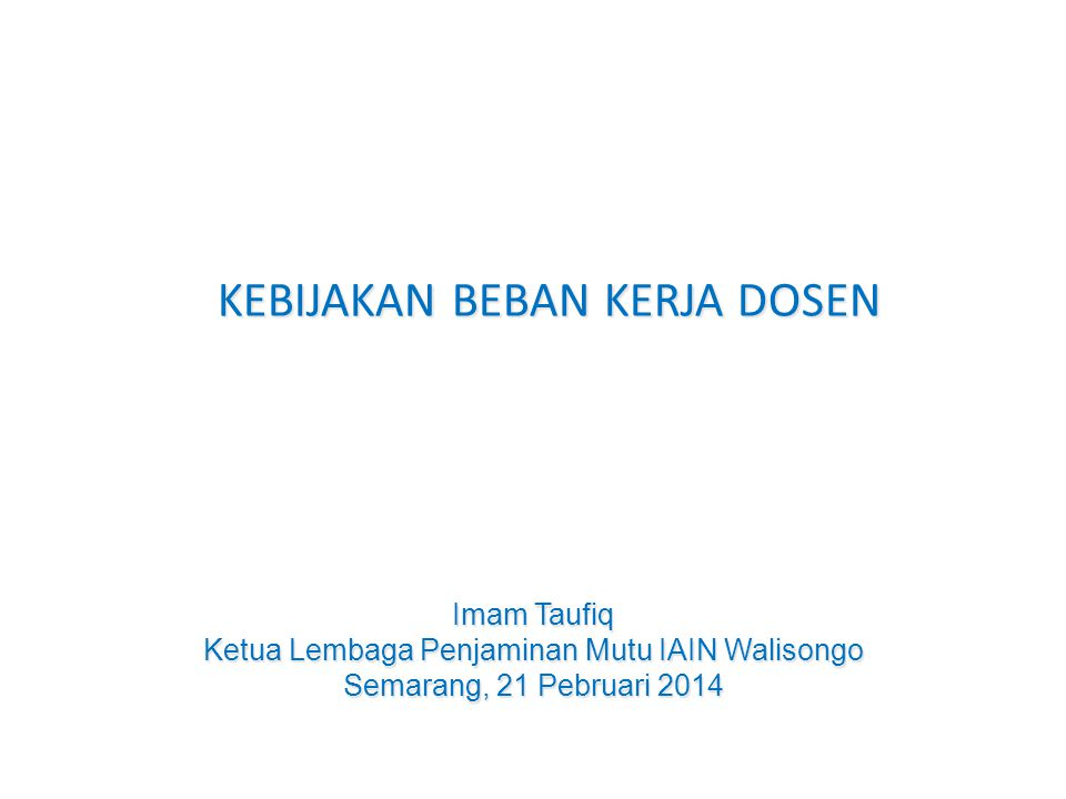 KEBIJAKAN BEBAN KERJA DOSEN KEBIJAKAN BEBAN KERJA DOSEN Imam Taufiq Ketua Lembaga Penjaminan Mutu IAIN Walisongo Semarang, 21 Pebruari 2014