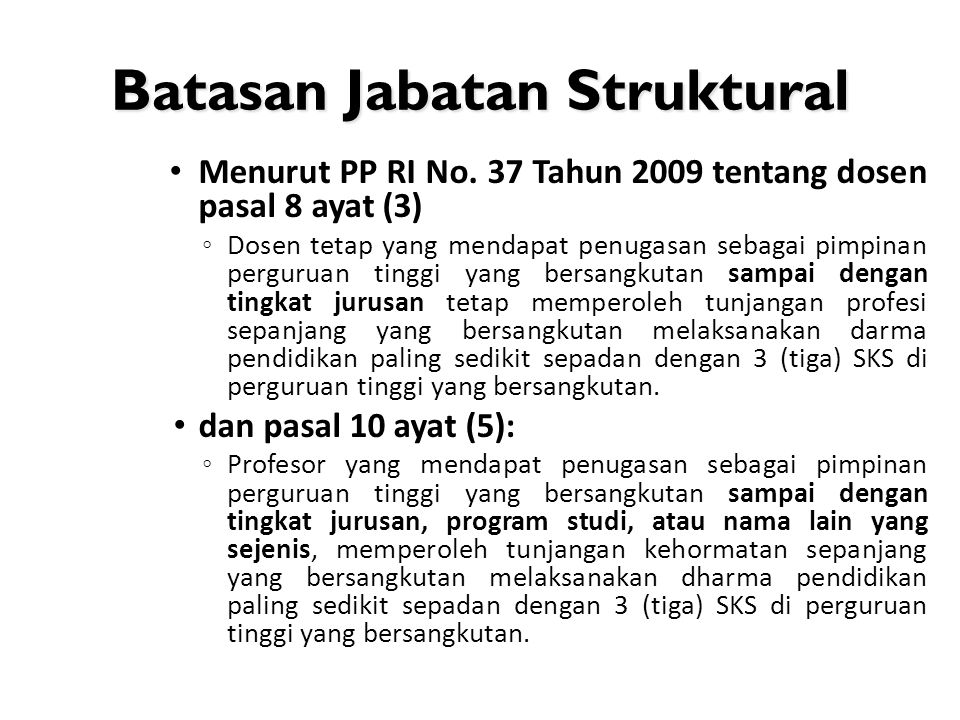 Batasan Jabatan Struktural • Menurut PP RI No. 37 Tahun 2009 tentang dosen pasal 8 ayat (3) ◦ Dosen tetap yang mendapat penugasan sebagai pimpinan per