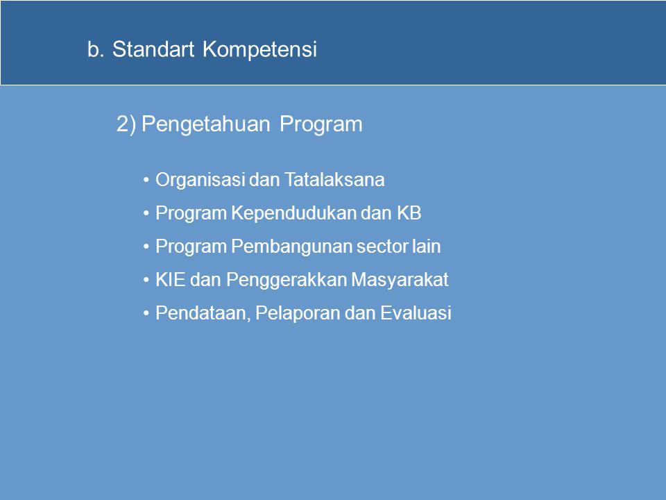 b.Standart Kompetensi 2)Pengetahuan Program •Organisasi dan Tatalaksana •Program Kependudukan dan KB •Program Pembangunan sector lain •KIE dan Pengger