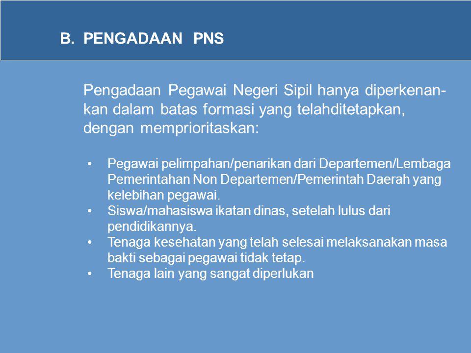 B.PENGADAAN PNS Pengadaan Pegawai Negeri Sipil hanya diperkenan- kan dalam batas formasi yang telahditetapkan, dengan memprioritaskan: •Pegawai pelimp