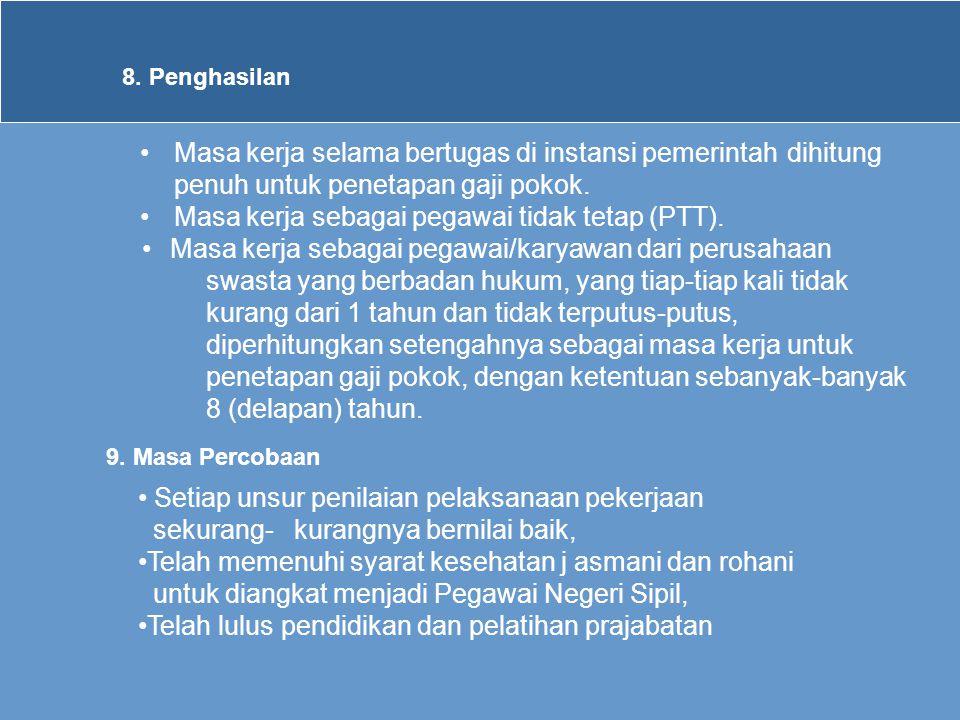 8. Penghasilan •Masa kerja selama bertugas di instansi pemerintah dihitung penuh untuk penetapan gaji pokok. •Masa kerja sebagai pegawai tidak tetap (