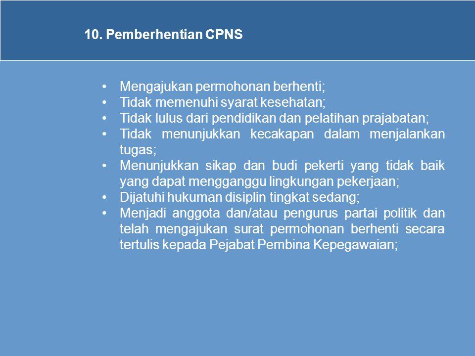 10. Pemberhentian CPNS •Mengajukan permohonan berhenti; •Tidak memenuhi syarat kesehatan; •Tidak lulus dari pendidikan dan pelatihan prajabatan; •Tida