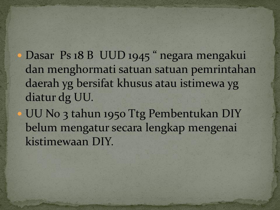  Dasar Ps 18 B UUD 1945 negara mengakui dan menghormati satuan satuan pemrintahan daerah yg bersifat khusus atau istimewa yg diatur dg UU.