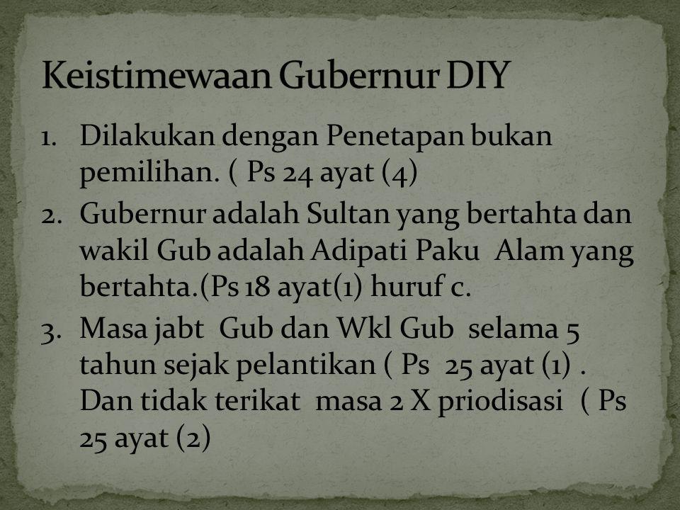 1.Dilakukan dengan Penetapan bukan pemilihan. ( Ps 24 ayat (4) 2.Gubernur adalah Sultan yang bertahta dan wakil Gub adalah Adipati Paku Alam yang bert