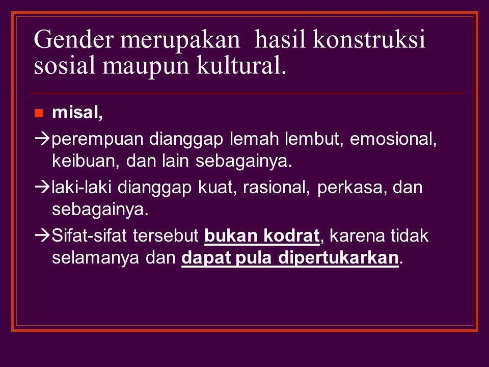 Gender merupakan hasil konstruksi sosial maupun kultural.  misal,  perempuan dianggap lemah lembut, emosional, keibuan, dan lain sebagainya.  laki-