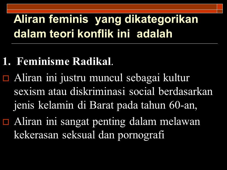 Aliran feminis yang dikategorikan dalam teori konflik ini adalah 1. Feminisme Radikal.  Aliran ini justru muncul sebagai kultur sexism atau diskrimin