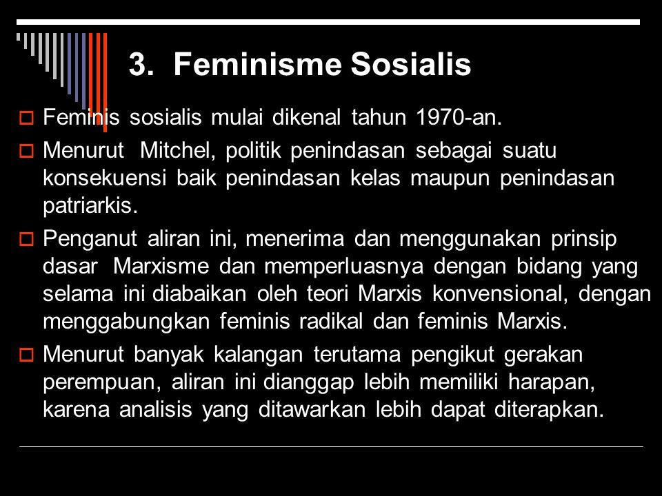3. Feminisme Sosialis  Feminis sosialis mulai dikenal tahun 1970-an.  Menurut Mitchel, politik penindasan sebagai suatu konsekuensi baik penindasan