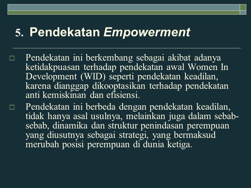 5. Pendekatan Empowerment  Pendekatan ini berkembang sebagai akibat adanya ketidakpuasan terhadap pendekatan awal Women In Development (WID) seperti