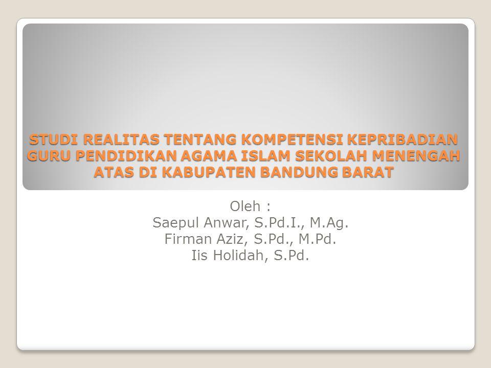 STUDI REALITAS TENTANG KOMPETENSI KEPRIBADIAN GURU PENDIDIKAN AGAMA ISLAM SEKOLAH MENENGAH ATAS DI KABUPATEN BANDUNG BARAT Oleh : Saepul Anwar, S.Pd.I., M.Ag.