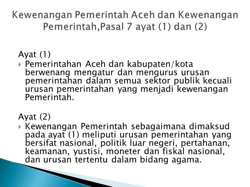 Ayat (1)  Pemerintahan Aceh dan kabupaten/kota berwenang mengatur dan mengurus urusan pemerintahan dalam semua sektor publik kecuali urusan pemerintahan yang menjadi kewenangan Pemerintah.