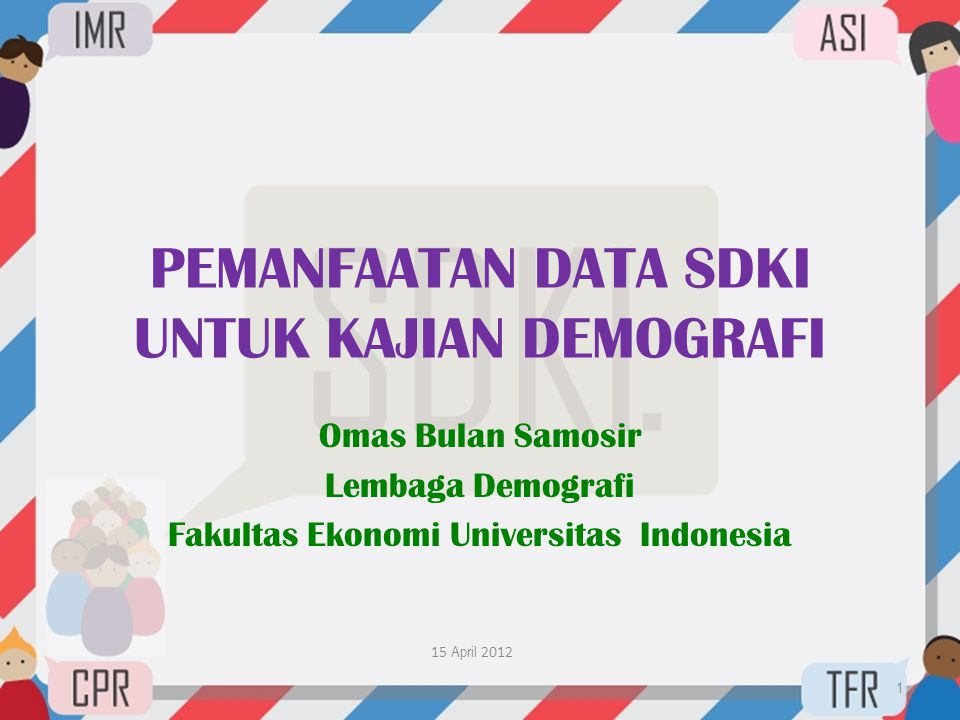 PEMANFAATAN DATA SDKI UNTUK KAJIAN DEMOGRAFI Omas Bulan Samosir Lembaga Demografi Fakultas Ekonomi Universitas Indonesia 15 April 2012 1