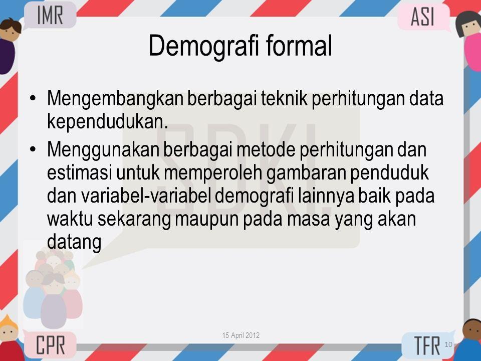 Demografi formal • Mengembangkan berbagai teknik perhitungan data kependudukan. • Menggunakan berbagai metode perhitungan dan estimasi untuk memperole