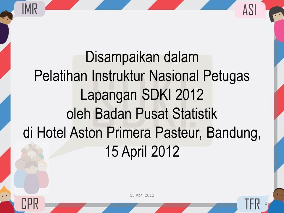 Disampaikan dalam Pelatihan Instruktur Nasional Petugas Lapangan SDKI 2012 oleh Badan Pusat Statistik di Hotel Aston Primera Pasteur, Bandung, 15 Apri