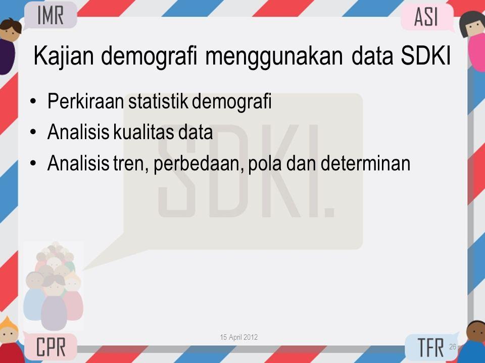 Kajian demografi menggunakan data SDKI • Perkiraan statistik demografi • Analisis kualitas data • Analisis tren, perbedaan, pola dan determinan 15 Apr