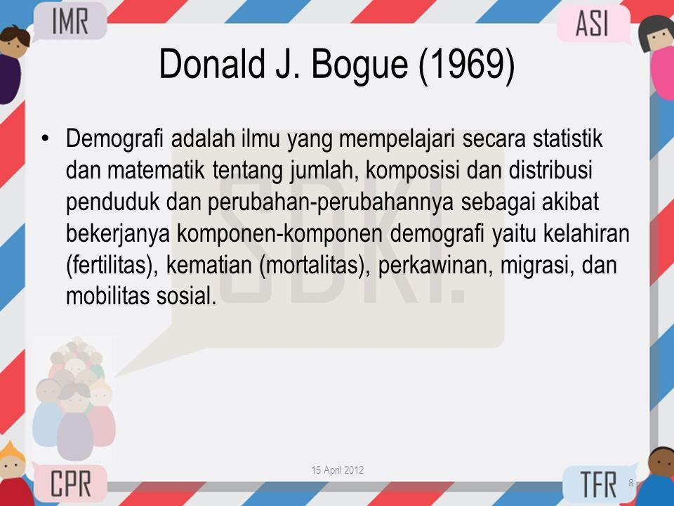 Donald J. Bogue (1969) • Demografi adalah ilmu yang mempelajari secara statistik dan matematik tentang jumlah, komposisi dan distribusi penduduk dan p