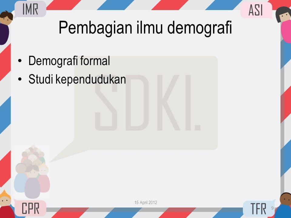 Pembagian ilmu demografi • Demografi formal • Studi kependudukan 15 April 2012 9