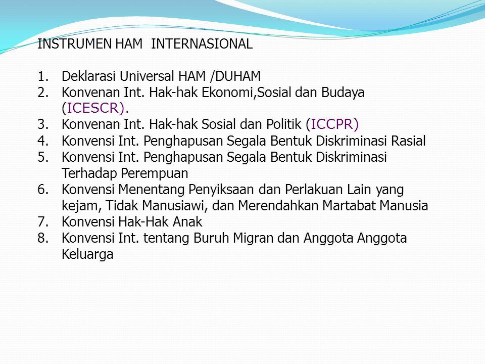 INSTRUMEN HAM INTERNASIONAL 1.Deklarasi Universal HAM /DUHAM 2.Konvenan Int. Hak-hak Ekonomi,Sosial dan Budaya ( ICESCR). 3.Konvenan Int. Hak-hak Sosi
