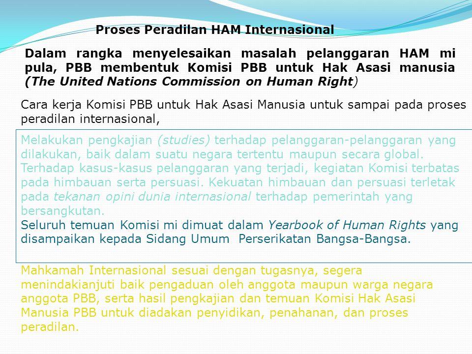 Proses Peradilan HAM Internasional Dalam rangka menyelesaikan masalah pelanggaran HAM mi pula, PBB membentuk Komisi PBB untuk Hak Asasi manusia (The U