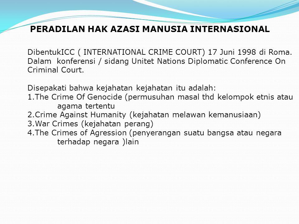PERADILAN HAK AZASI MANUSIA INTERNASIONAL DibentukICC ( INTERNATIONAL CRIME COURT) 17 Juni 1998 di Roma. Dalam konferensi / sidang Unitet Nations Dipl