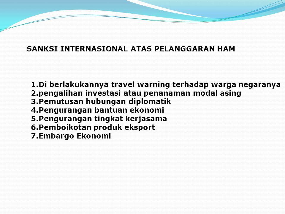 SANKSI INTERNASIONAL ATAS PELANGGARAN HAM 1.Di berlakukannya travel warning terhadap warga negaranya 2.pengalihan investasi atau penanaman modal asing