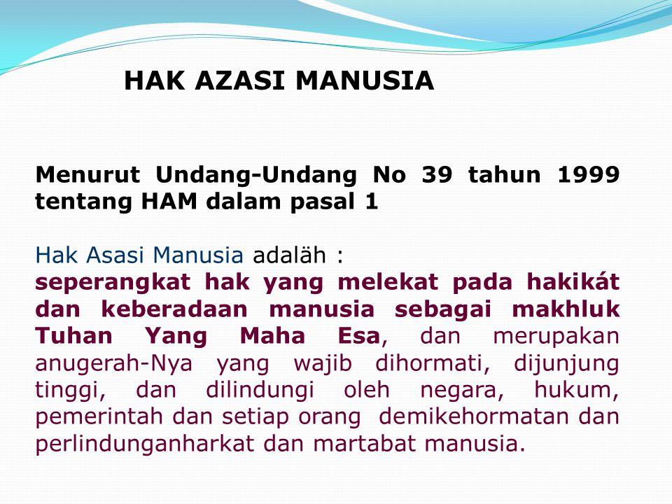 Menurut Undang-Undang No 39 tahun 1999 tentang HAM dalam pasal 1 Hak Asasi Manusia adaläh : seperangkat hak yang melekat pada hakikát dan keberadaan m