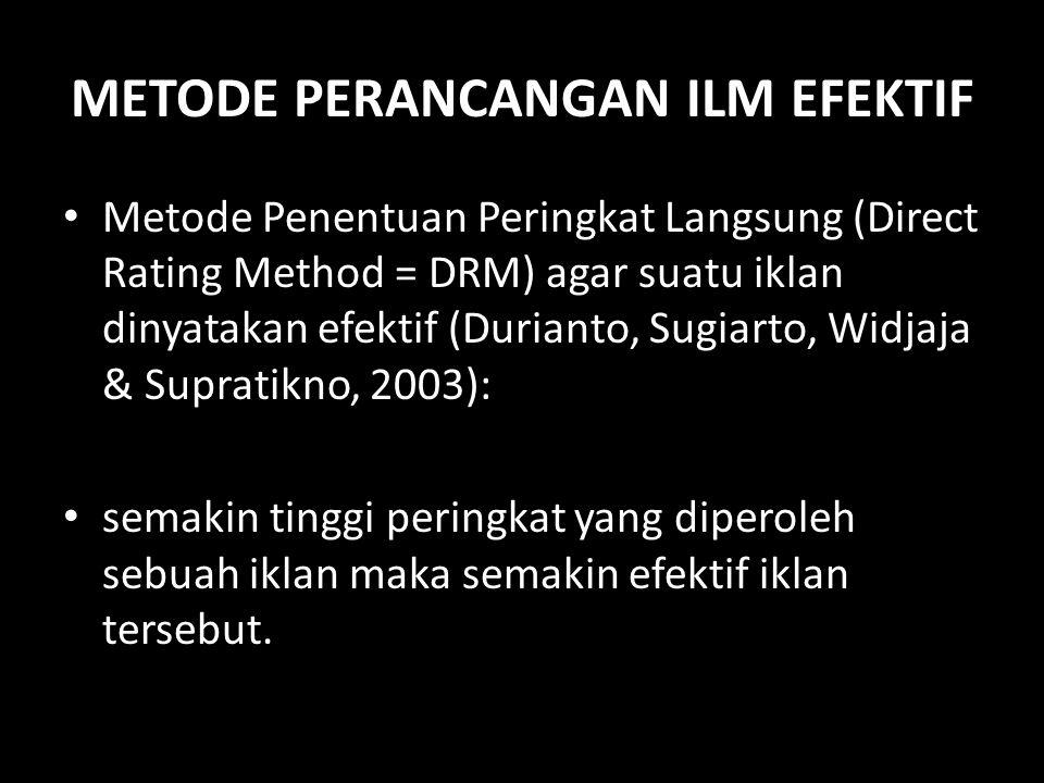 METODE PERANCANGAN ILM EFEKTIF • Metode Penentuan Peringkat Langsung (Direct Rating Method = DRM) agar suatu iklan dinyatakan efektif (Durianto, Sugia