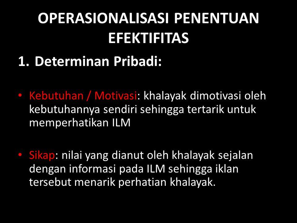 OPERASIONALISASI PENENTUAN EFEKTIFITAS 1.Determinan Pribadi: • Kebutuhan / Motivasi: khalayak dimotivasi oleh kebutuhannya sendiri sehingga tertarik u